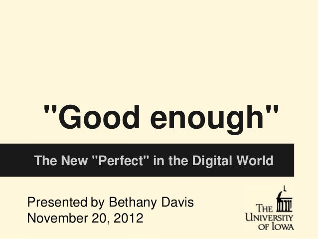 """Good enough"" The New ""Perfect"" in the Digital WorldPresented by Bethany DavisNovember 20, 2012"