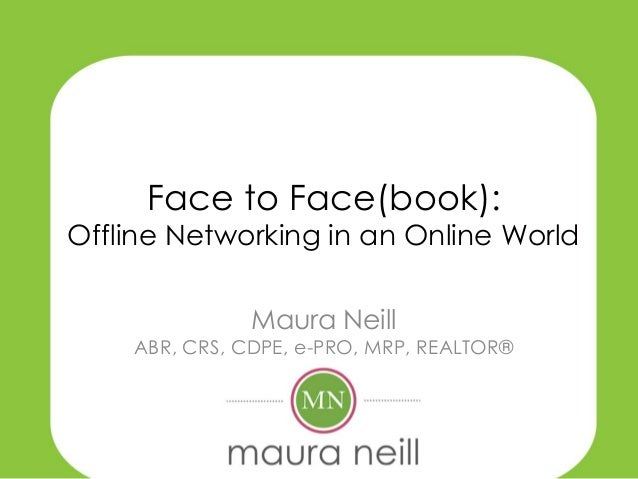 Face to Face(book): Offline Networking in an Online World Maura Neill ABR, CRS, CDPE, e-PRO, MRP, REALTOR®