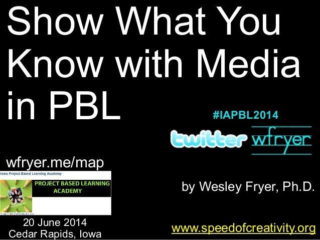 by Wesley Fryer, Ph.D. Show What You Know with Media in PBL www.speedofcreativity.org 20 June 2014 Cedar Rapids, Iowa wfry...