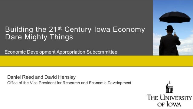 Building the 21 st Century Iowa EconomyDare Mighty ThingsEconomic Development Appropriation Subcommittee Daniel Reed and D...
