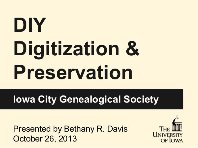 DIY Digitization & Preservation Iowa City Genealogical Society Presented by Bethany R. Davis October 26, 2013