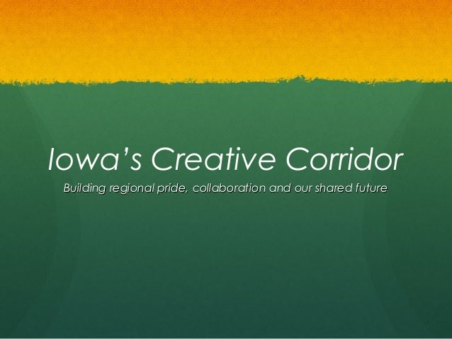 Iowa's Creative Corridor Building regional pride, collaboration and our shared future