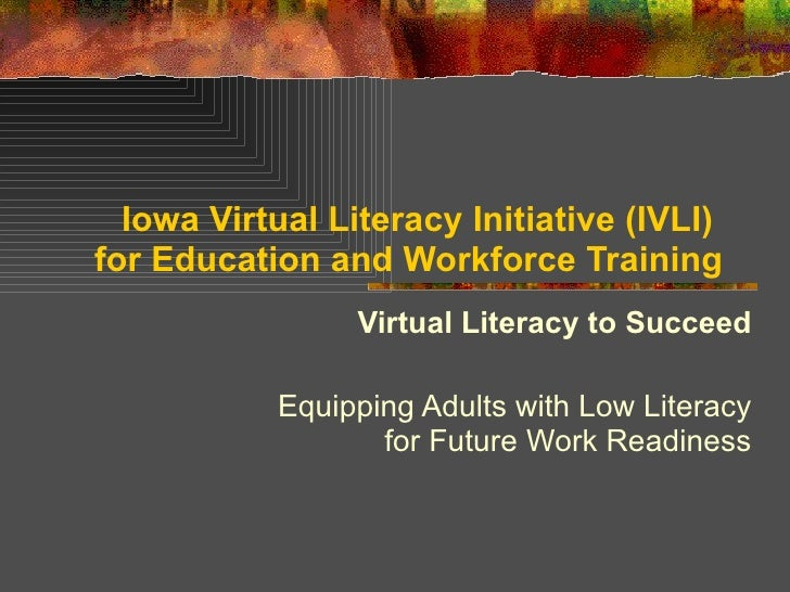 Iowa Virtual Literacy Initiative (IVLI)  for Education and Workforce Training Virtual Literacy to Succeed Equipping Adults...