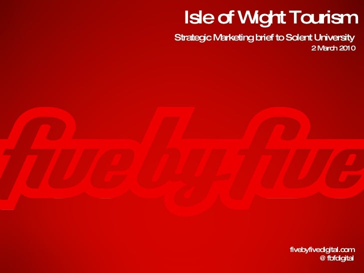Isle of Wight Tourism fivebyfivedigital.com @fbfdigital Strategic Marketing brief to Solent University 2 March 2010