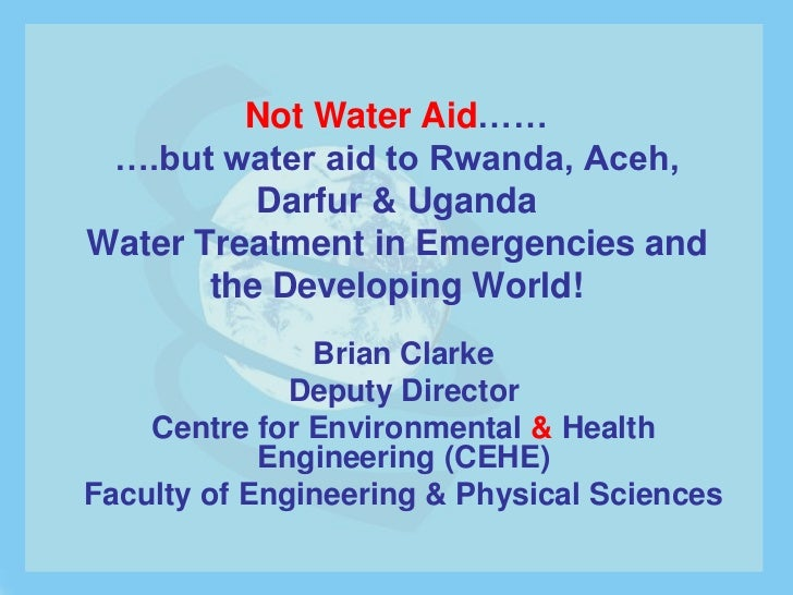 Not Water Aid…… ….but water aid to Rwanda, Aceh,          Darfur & UgandaWater Treatment in Emergencies and       the Deve...