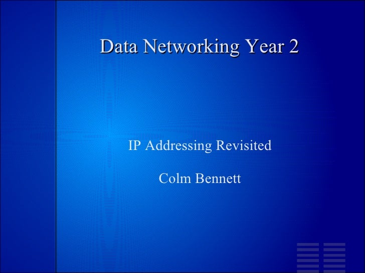 Data Networking Year 2 <ul><ul><li>IP Addressing Revisited </li></ul></ul><ul><ul><li>Colm Bennett </li></ul></ul>