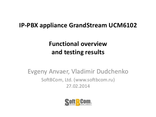 IP-PBX appliance GrandStream UCM6102 Functional overview and testing results Evgeny Anvaer, Vladimir Dudchenko SoftBCom, L...