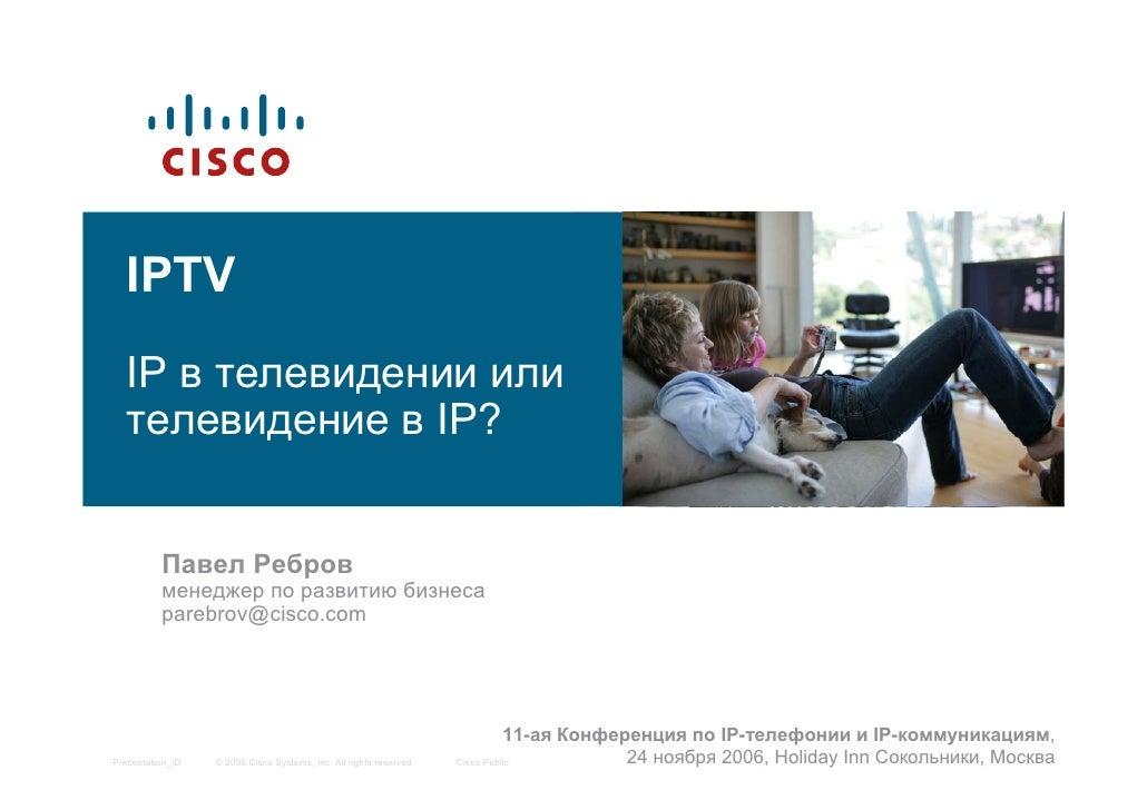 IPTV    IP в телевидении или    телевидение в IP?             Павел Ребров           менеджер по развитию бизнеса         ...