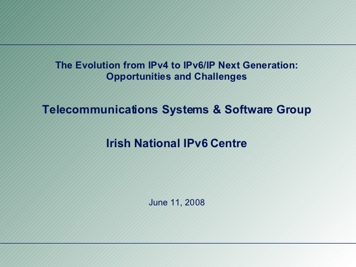 The Evolution from IPv4 to IPv6/IP Next Generation: Opportunities and Challenges Telecommunications Systems & Software Gro...