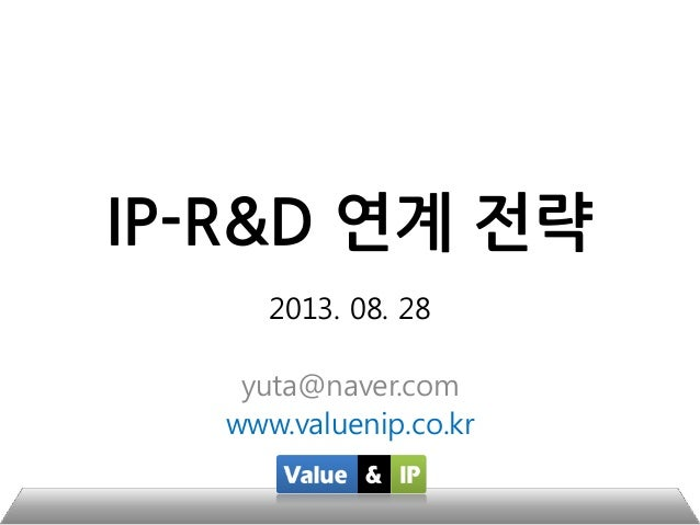 IP-R&D 연계 전략 2013. 08. 28 yuta@naver.com www.valuenip.co.kr