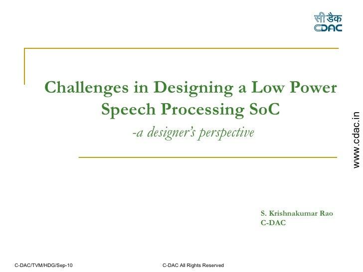 Challenges in Designing a Low Power Speech Processing SoC   -a designer's perspective S. Krishnakumar Rao  C-DAC