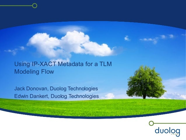 Using IP-XACT Metadata for a TLM Modeling Flow Jack Donovan, Duolog Technologies Edwin Dankert, Duolog Technologies