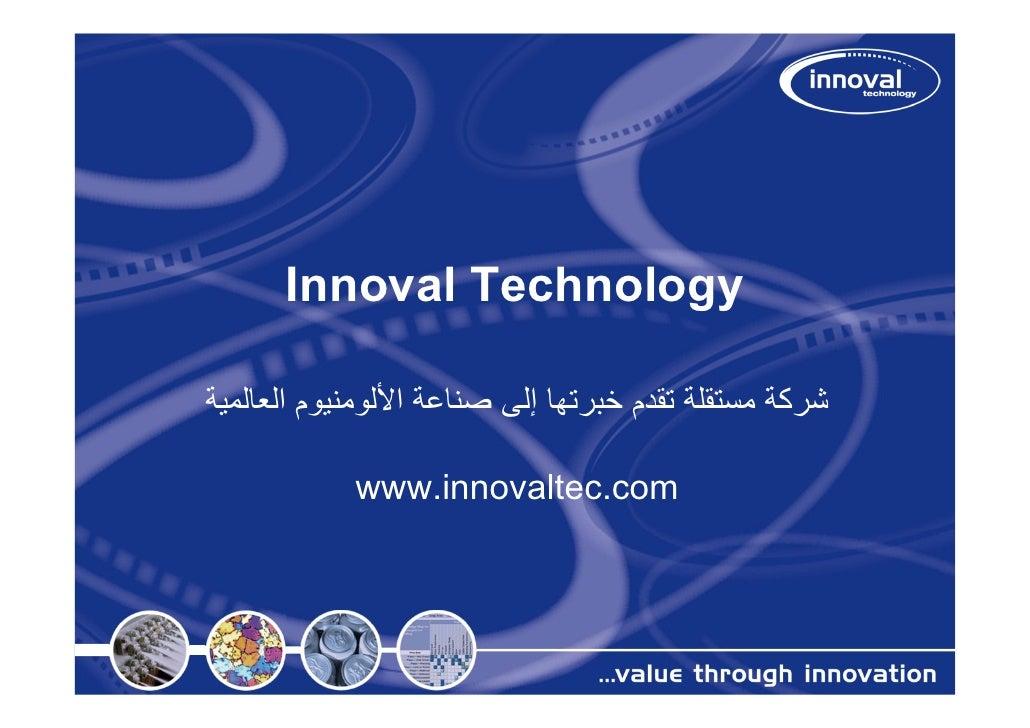 Innoval Technologyﺷﺮآﺔ ﻣﺴﺘﻘﻠﺔ ﺗﻘﺪم ﺧﺒﺮﺗﻬﺎ إﻟﻰ ﺻﻨﺎﻋﺔ اﻷﻟﻮﻣﻨﻴﻮم اﻟﻌﺎﻟﻤﻴﺔ            www.innovaltec.com