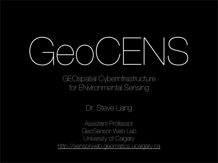 GeoCENS   GEOspatial Cyberinfrastructure    for ENvironmental Sensing             Dr. Steve Liang              Assistant P...
