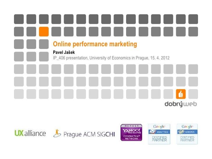Online performance marketingPavel JašekIP_406 presentation, University of Economics in Prague, 15. 4. 2012