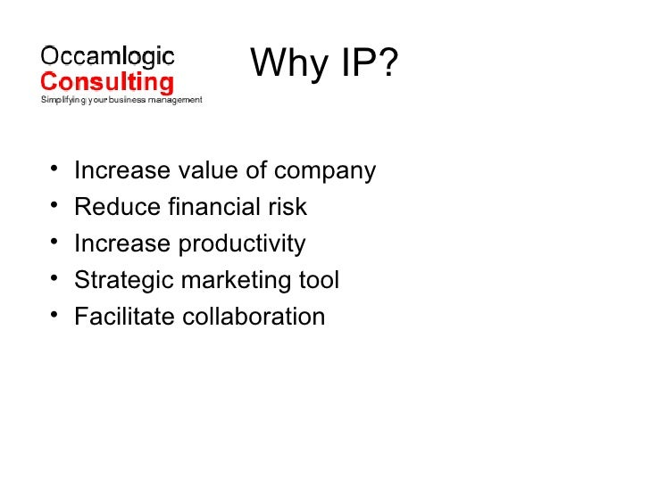 Why IP? <ul><li>Increase value of company </li></ul><ul><li>Reduce financial risk </li></ul><ul><li>Increase productivity ...