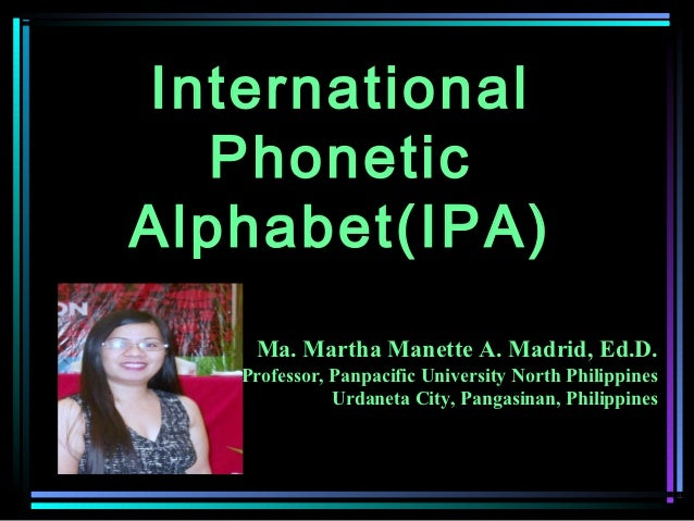 International   PhoneticAlphabet(IPA)    Ma. Martha Manette A. Madrid, Ed.D.   Professor, Panpacific University North Phil...