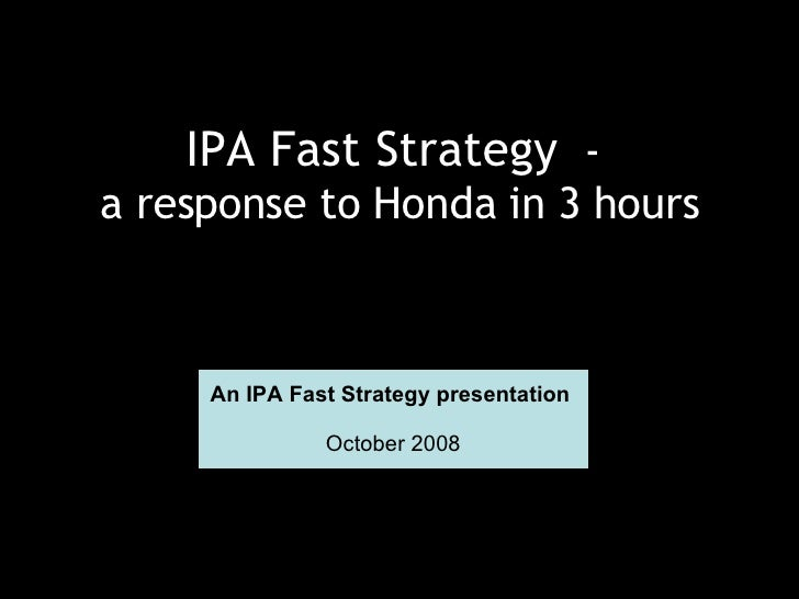 IPA Fast Strategy   -  a response to Honda in 3 hours An IPA Fast Strategy presentation  October 2008