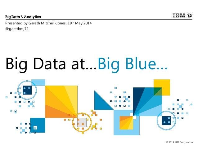© 2014 IBM Corporation Big Data at…Big Blue… Presented by Gareth Mitchell-Jones, 19th May 2014 @garethmj74
