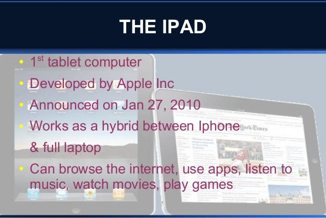 THE IPAD ● 1st tablet computer ● Developed by Apple Inc ● Announced on Jan 27, 2010 ● Works as a hybrid between Iphone & f...