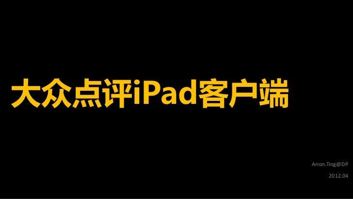 大众点评iPad客户端              Arron.Ting@DP                    2012.04