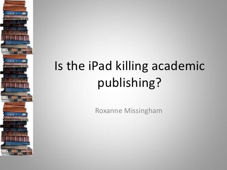 Is the iPad killing academic         publishing?       Roxanne Missingham
