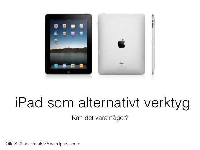 iPad som alternativt verktyg                               Kan det vara något?Olle Strömbeck: olst75.wordpress.com