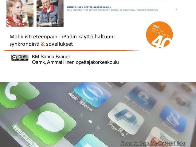 1 Mobiilis'  eteenpäin  -‐  iPadin  käy4ö  haltuun: synkronoin'  &  sovellukset KM Sanna Brauer Oamk, Ammat...