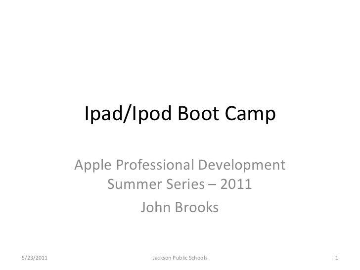 Ipad/Ipod Boot Camp            Apple Professional Development                Summer Series – 2011                      Joh...