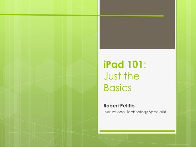 iPad 101:Just theBasicsRobert PetittoInstructional Technology Specialist