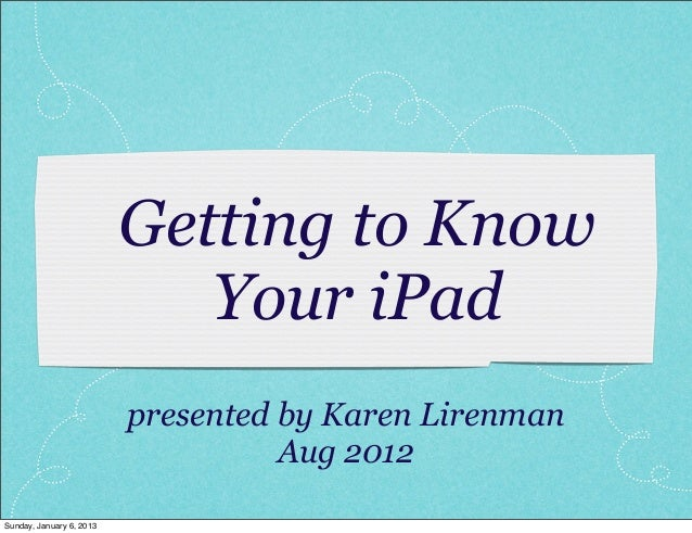 Getting to Know                             Your iPad                          presented by Karen Lirenman                ...