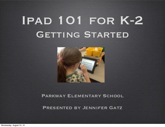 Ipad 101 for K-2 Getting Started Parkway Elementary School Presented by Jennifer Gatz Wednesday, August 13, 14