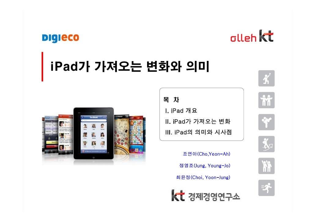 iPad가 가져오는 변화와 의미              목 차             I. iPad 개요             II. iPad가 가져오는 변화             III. iPad의 의미와 시사점    ...