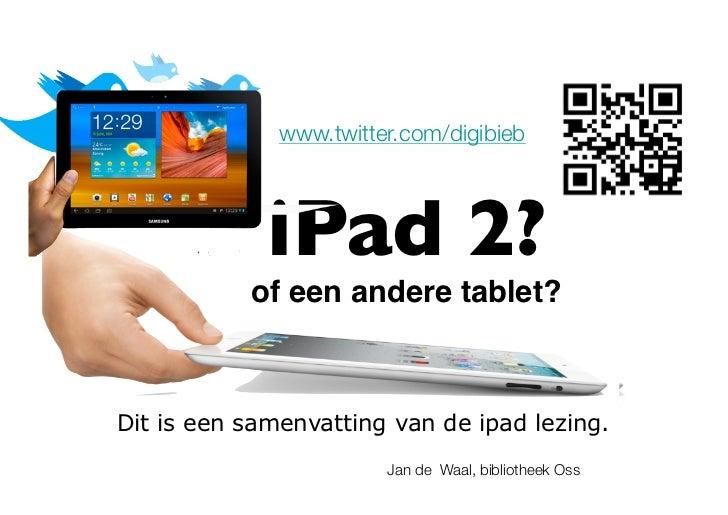 www.twitter.com/digibieb             iPad 2?           of een andere tablet?!Dit is een samenvatting van de ipad lezing.  ...