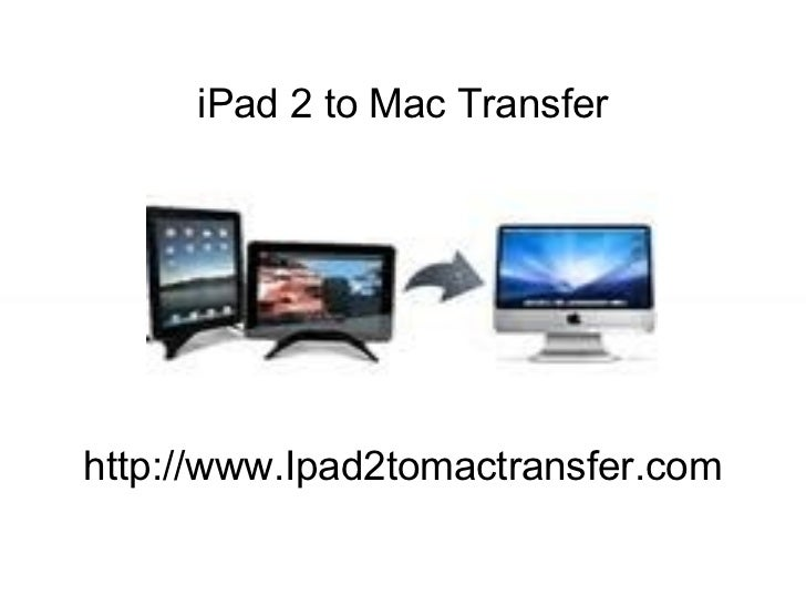 iPad 2 to Mac Transfer : Quickly transfer data from iPad 2 to Mac and vice-versa