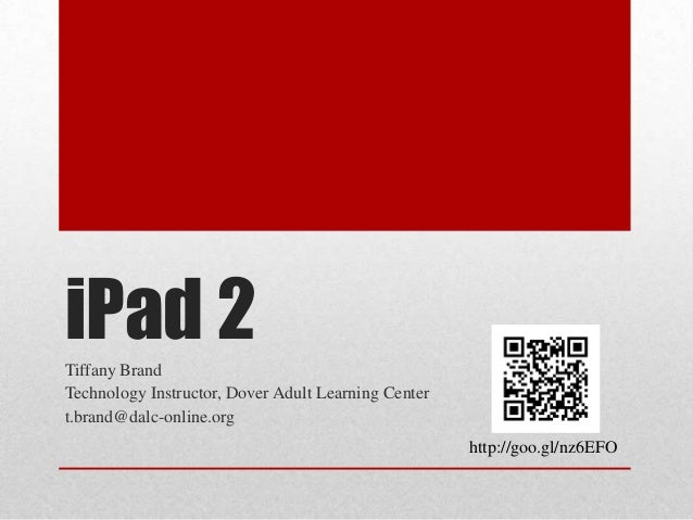 iPad 2Tiffany Brand Technology Instructor, Dover Adult Learning Center t.brand@dalc-online.org http://goo.gl/nz6EFO