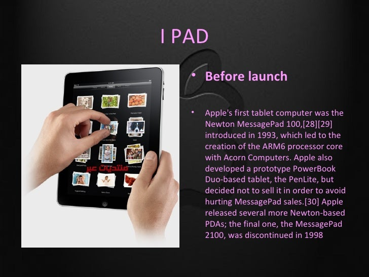 I PAD   • Before launch   •   Apples first tablet computer was the       Newton MessagePad 100,[28][29]       introduced i...