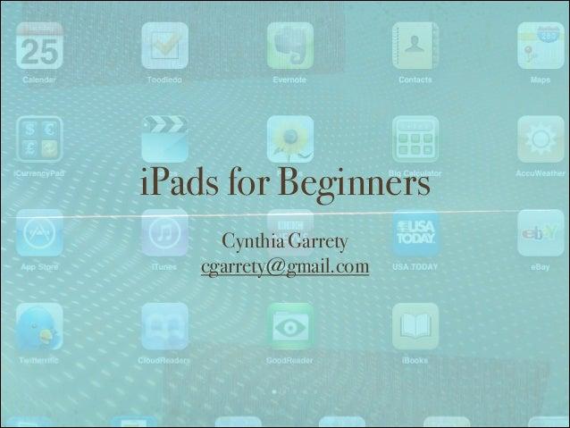 iPads for Beginners Cynthia Garrety cgarrety@gmail.com