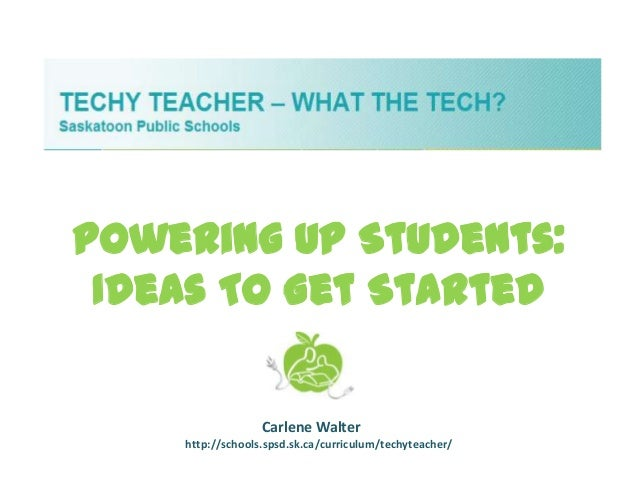 Powering Up Students: Ideas To Get Started                  Carlene Walter    http://schools.spsd.sk.ca/curriculum/techyte...