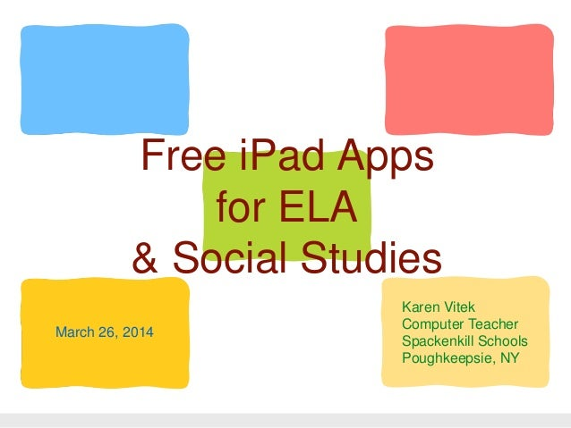 Free iPad Apps for ELA & Social Studies Karen Vitek Computer Teacher Spackenkill Schools Poughkeepsie, NY March 26, 2014