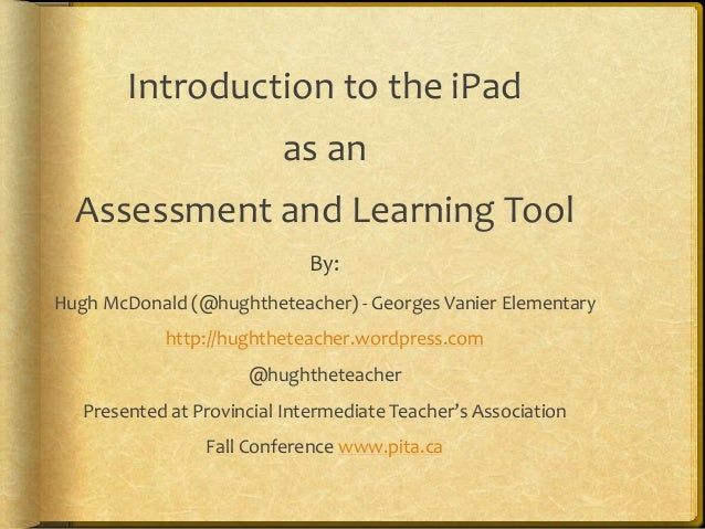 Introduction to the iPad as an Assessment and Learning Tool By: Hugh McDonald (@hughtheteacher) - Georges Vanier Elementar...