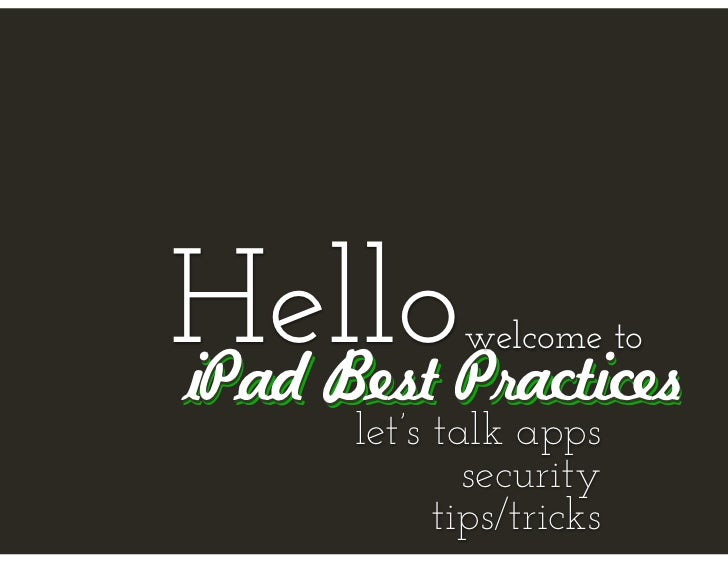 Hello        welcome toiPad Best Practices      let's talk apps              security            tips/tricks