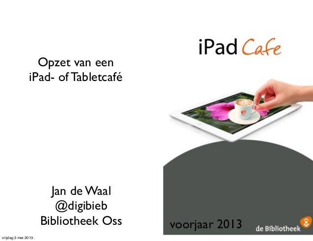 Opzet van eeniPad- of TabletcaféJan de Waal@digibiebBibliotheek Oss voorjaar 2013vrijdag 3 mei 2013