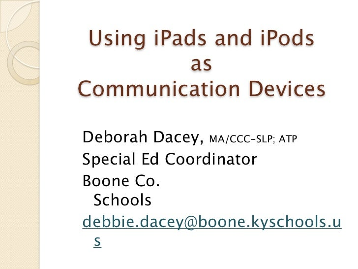 Using iPads and iPods           asCommunication DevicesDeborah Dacey, MA/CCC-SLP; ATPSpecial Ed Coordinator               ...