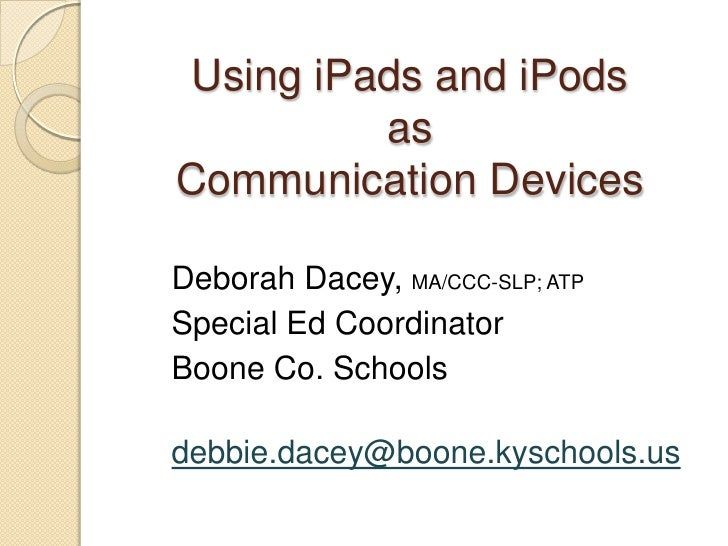 Using iPads and iPodsasCommunication Devices<br />Deborah Dacey, MA/CCC-SLP; ATP<br />Special Ed Coordinator		    <br />Bo...