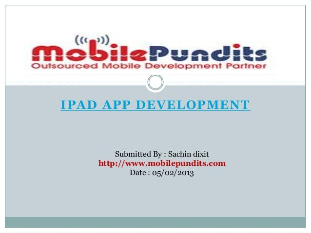 IPAD APP DEVELOPMENT       Submitted By : Sachin dixit   http://www.mobilepundits.com           Date : 05/02/2013