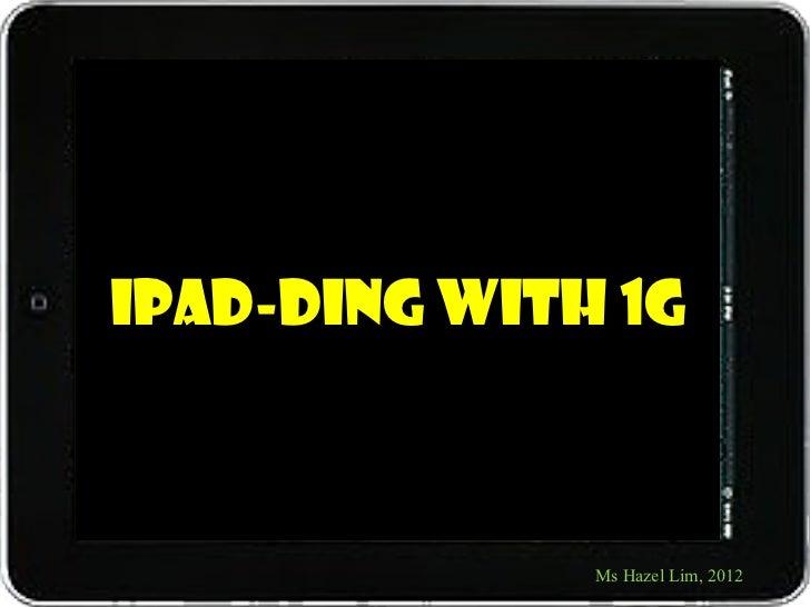 iPad-ding with 1G              Ms Hazel Lim, 2012