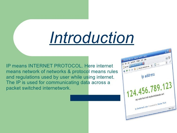 Introduction   IP means INTERNET PROTOCOL. Here internet means network of networks & protocol means rules and regulations ...