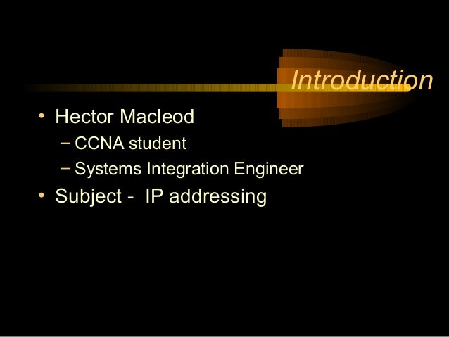 Introduction• Hector Macleod  – CCNA student  – Systems Integration Engineer• Subject - IP addressing