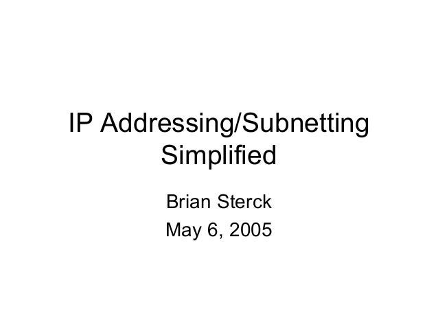 IP Addressing/Subnetting       Simplified       Brian Sterck       May 6, 2005